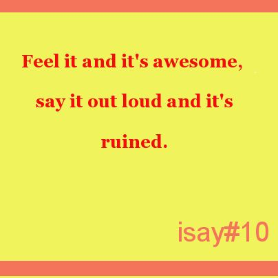 Feel it and it's awesome, say it out loud and it's ruined. #isaystuff