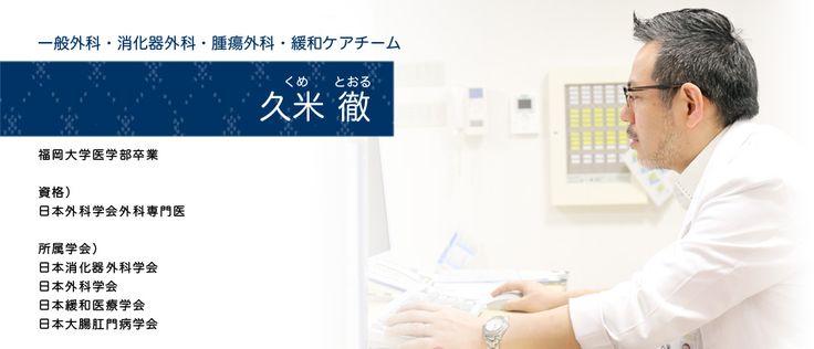 久米 徹,消化器外科,腫瘍外科,緩和ケアチーム,福岡大学医学部卒業,日本外科学会外科専門医,日本消化器外科学会,日本外科学会,日本緩和医療学会,日本大腸肛門病学会
