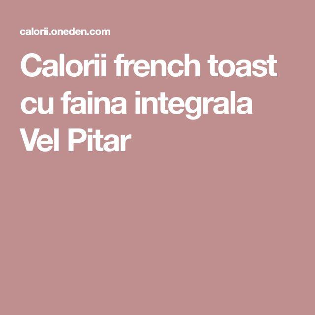Calorii french toast cu faina integrala Vel Pitar