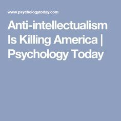 Anti-intellectualism Is Killing America | Psychology Today