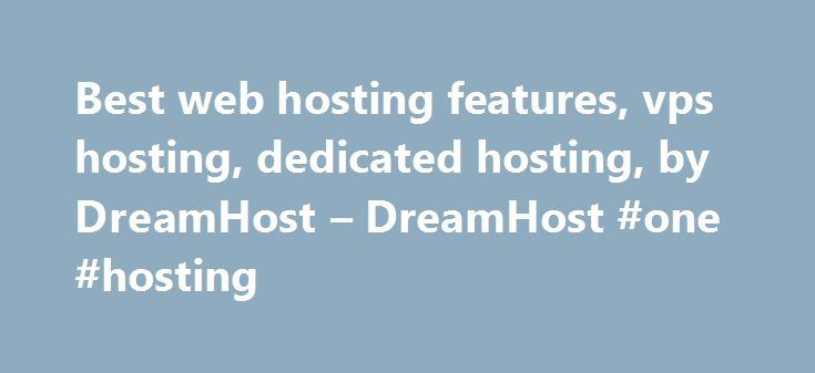 Best web hosting features, vps hosting, dedicated hosting, by DreamHost – DreamHost #one #hosting http://vds.remmont.com/best-web-hosting-features-vps-hosting-dedicated-hosting-by-dreamhost-dreamhost-one-hosting/  #hosting plans # DreamServers. Hosting servers for all your needs. DreamServers is our hardware fleet of servers that host all of our customers. Whether you're a blogger, designer, developer or business, we've got the DreamServer for you. Shared Hosting Rock-solid Website Hosting…