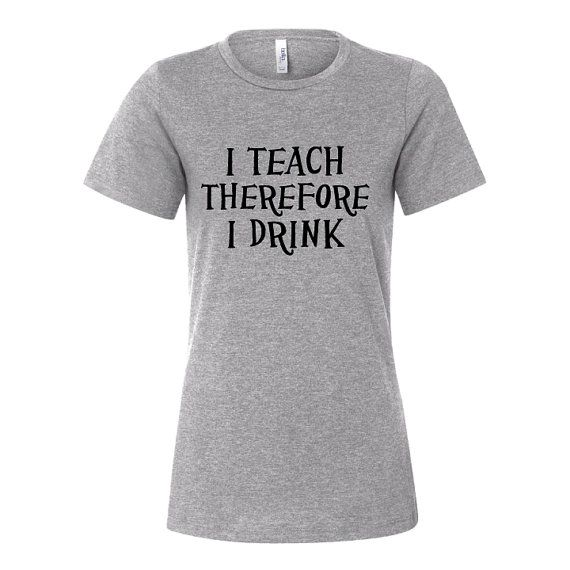 I Teach Therefore I Drink  TShirt or Hoodie. Perfect gift for your favorite teacher, by MadJoApparel, $18.00