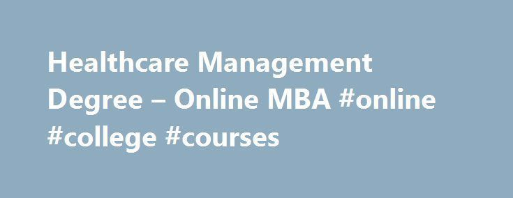 Healthcare Management Degree – Online MBA #online #college #courses http://degree.nef2.com/healthcare-management-degree-online-mba-online-college-courses/  #healthcare management degree # Master of Business Administration with a concentration in Health Care Management If playing a leadership role in the delivery of health care is your goal, the Master of Business Administration with a concentration in Health Care Management can help you achieve it. You'll come to understand the complexities…