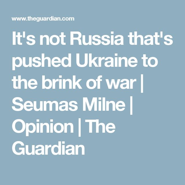It's not Russia that's pushed Ukraine to the brink of war | Seumas Milne | Opinion | The Guardian