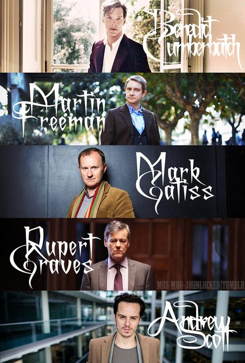 BBC Sherlock guys. All of them, my husbands. minus Mark Gatiss, although he's is a genius. he is gay.