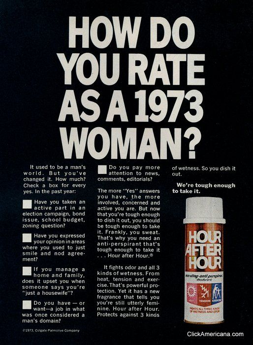 "How do you rate as a 1973 woman? Evidently, when us ""girls"" and ""little women"" started ""worrying their pretty little heads"" about complex mens problems, the pressure was too much for us!! They even had to invent a stronger deodorant for us;) LOL !!!"