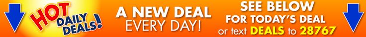 Hot Daily Deals! A New Deal Every Day. See Below or text DEALS to 28767