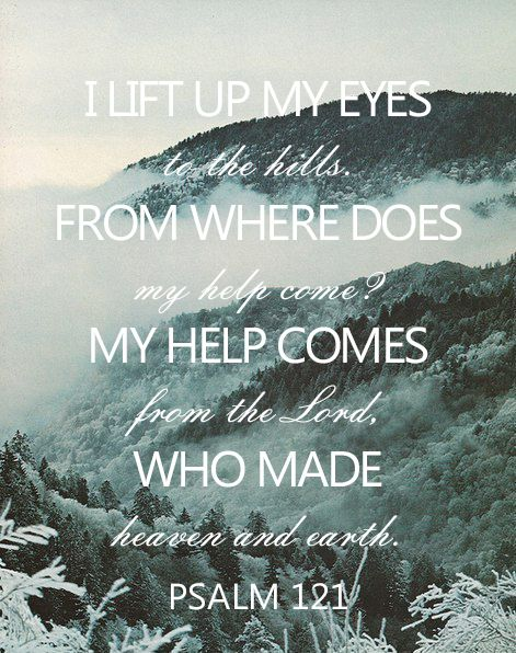 I lift up my eyes to the hills, from where does my help come? My help comes from the Lord, who made heaven and earth. Psalm 121:1-2: