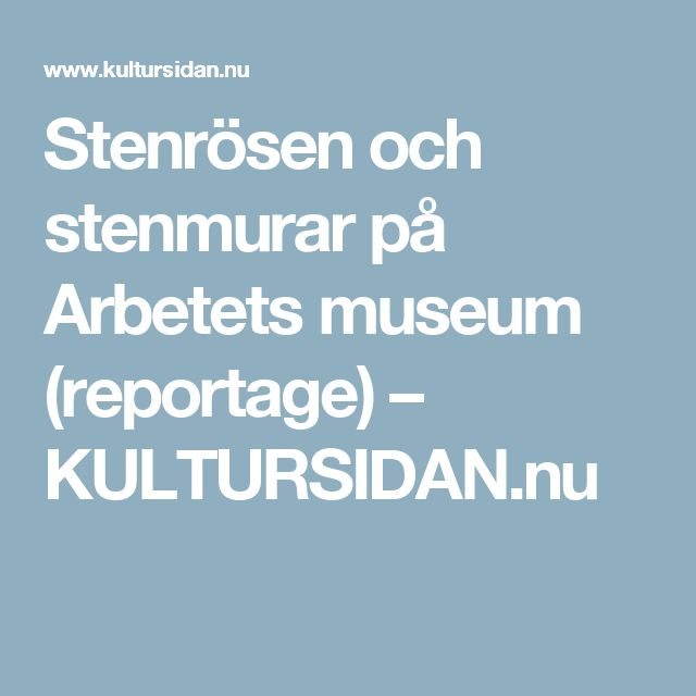 Stenrösen och stenmurar på Arbetets museum (reportage) – KULTURSIDAN.nu