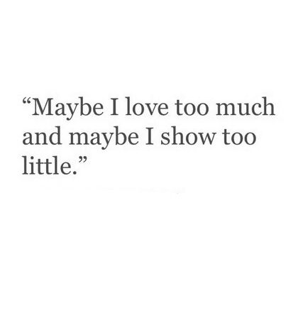 Maybe I love too much and maybe I show too little