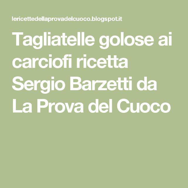 Tagliatelle golose ai carciofi ricetta Sergio Barzetti da La Prova del Cuoco