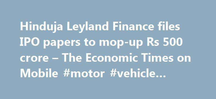 Hinduja Leyland Finance files IPO papers to mop-up Rs 500 crore – The Economic Times on Mobile #motor #vehicle #finance http://finances.remmont.com/hinduja-leyland-finance-files-ipo-papers-to-mop-up-rs-500-crore-the-economic-times-on-mobile-motor-vehicle-finance/  #ashok leyland finance # Hinduja Leyland Finance files IPO papers to mop-up Rs 500 crore The initial public offer comprises fresh issue of equity shares worth Rs 500 crore and an offer for sale up to 26,608,810 scrips by existing…