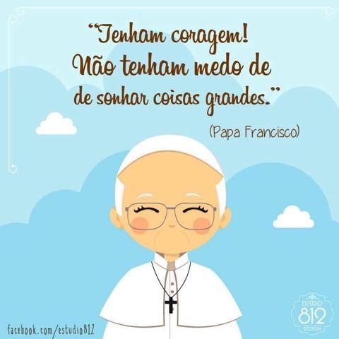 """Não sou católica,mas o nosso irmão Francisco falou a verdade é u posso complementar dizendo: """"não tenham medo de sonhar coisas grandes porque o nosso Deus a quem servimos é grande! Ele faz coisas além do nosso entendimento."""""""