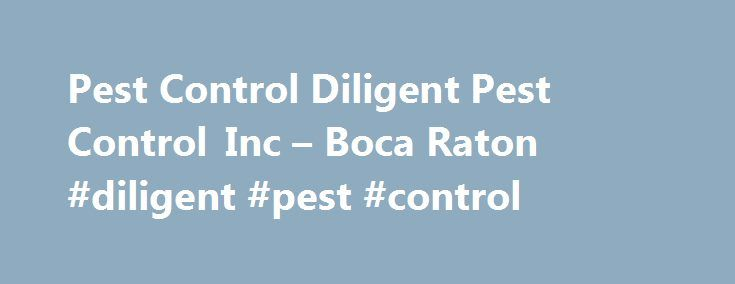 Pest Control Diligent Pest Control Inc – Boca Raton #diligent #pest #control http://arizona.remmont.com/pest-control-diligent-pest-control-inc-boca-raton-diligent-pest-control/  # Pest Control Diligent Pest Control Inc Diligent Pest Control Inc pest control The pest control company Diligent Pest Control Inc is mainly engaged in elimination of infections caused by a large category of pests. The experience gained during several years of operation, has allowed us to learn about the various pest…