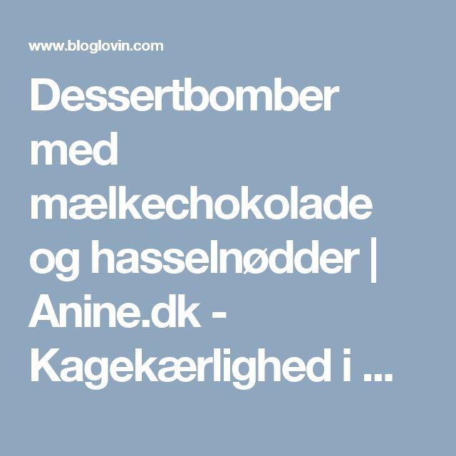 Dessertbomber med mælkechokolade og hasselnødder | Anine.dk - Kagekærlighed i massevis | Bloglovin'