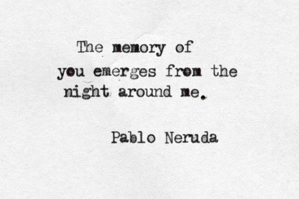 """""""The memory of you emerges from the night around me."""" - Pablo Neruda  ( Emerge tu recuerdo de la noche en que estoy. El rìo anuda al mar su lamento obstinado. )"""