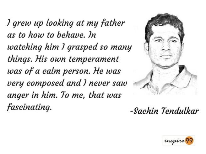 I grew up looking at my father as to how to behave. In watching, him I grasped so many things. His own temperament was of a calm person. He was very composed and I never saw anger in him. To me, that was fascinating - Sachin Tendulkar Quotes