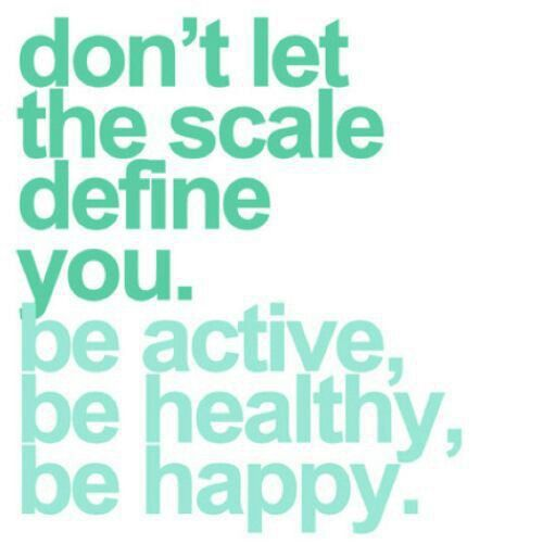 Don't let the scale define you. Be active. Be healthy. Be happy!!