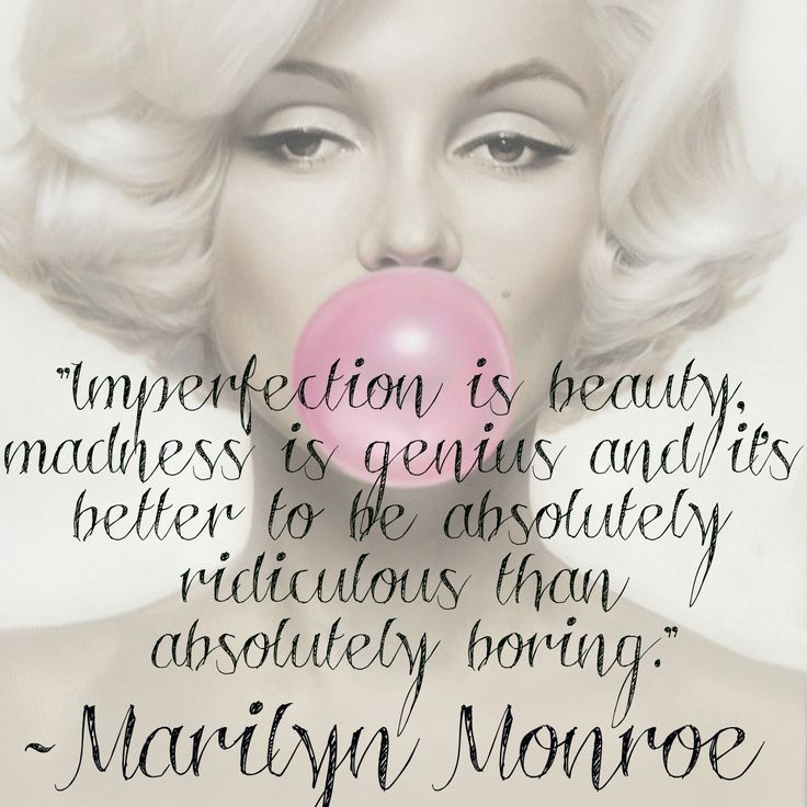 """Imperfection is beauty. Madness is genius & it's better to be absolutely ridiculous than absolutely boring!"" Marilyn Monroe"