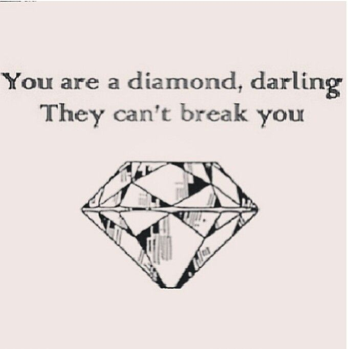 You are a diamond, darling. They can't break you.