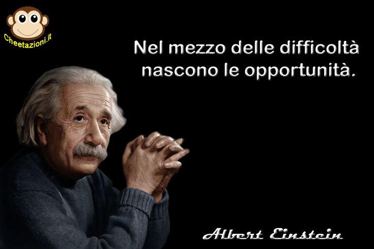 Nel mezzo delle difficoltà nascono le opportunità. (cit. Albert Einstein)