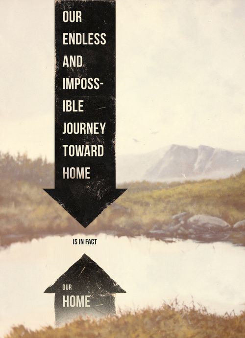"""Our endless and impossible journey toward home is in fact our home..."" – David Foster Wallace"