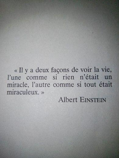 """""""Il y a deux façons de voir la vie : l'une comme si rien n'était un miracle, l'autre comme si tout était miraculeux."""" Albert Einstein"""