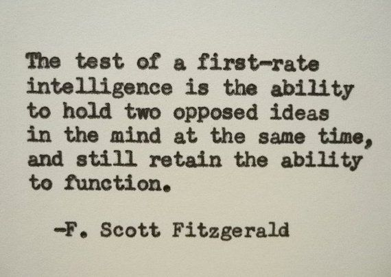 the test of a first rate intelligence is the ability to hold two opposite ideas in the mind at the same time and still retain the ability to function.