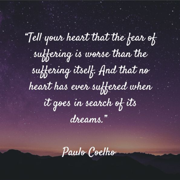 """Tell your heart that the fear of suffering is worse than the suffering itself. And that no heart has ever suffered when it goes in search of its dreams."" – Paulo Coelho"
