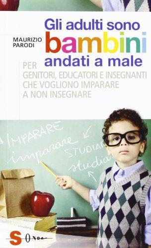 Amazon.it: Gli adulti sono bambini andati a male. Per genitori, educatori e insegnanti che vogliono imparare a non insegnare - Maurizio Paro...