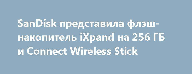 SanDisk представила флэш-накопитель iXpand на 256 ГБ и Connect Wireless Stick http://ilenta.com/accessories/smartphone/accessories_15165.html  Компания Sandisk решила не пропускать выставку MWC 2017 в Барселоне, и привезти на нее новые флэшки для владельцев iPhone и iPad — iXpand Flash Drive на 256 ГБ памяти и Connect Wireless Stick. ***