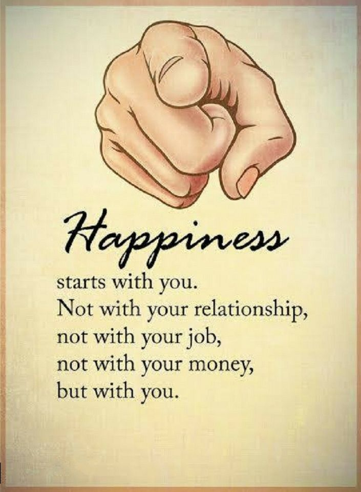 Happiness Quotes Happiness starts with you. Not with your relationship, not with your job, not with your money, but with you.