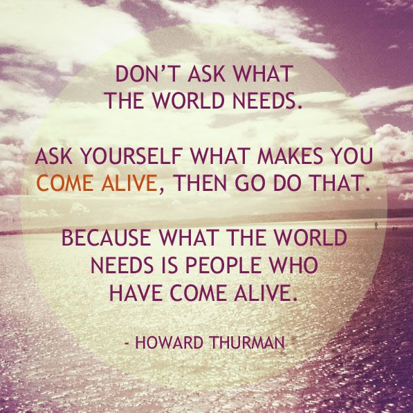 Don't ask what the world needs. Ask yourself what makes you come alive, then go do it. Because what the world needs is people who have come alive. - Howard Thurman