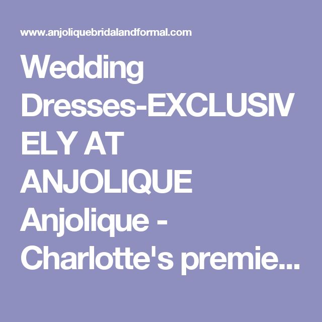 Wedding Dresses-EXCLUSIVELY AT ANJOLIQUE Anjolique - Charlotte's premier Bridal and Formal Salon