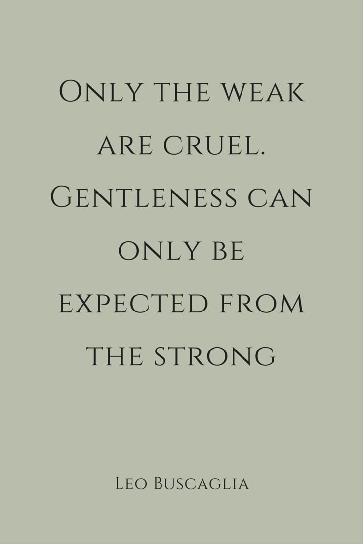 """««« """"Only the weak are cruel. Gentleness can only be expected from the strong."""" ― Leo Buscaglia."""