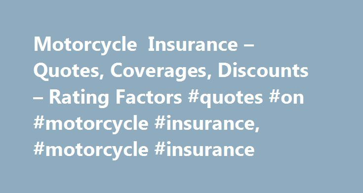 Motorcycle Insurance – Quotes, Coverages, Discounts – Rating Factors #quotes #on #motorcycle #insurance, #motorcycle #insurance http://nebraska.remmont.com/motorcycle-insurance-quotes-coverages-discounts-rating-factors-quotes-on-motorcycle-insurance-motorcycle-insurance/  # Motorcycle Insurance No matter what type of information you need to know about motorcycle insurance―including types of coverages, state requirements, where to get quotes, how to find the best rates, how to take advantage…