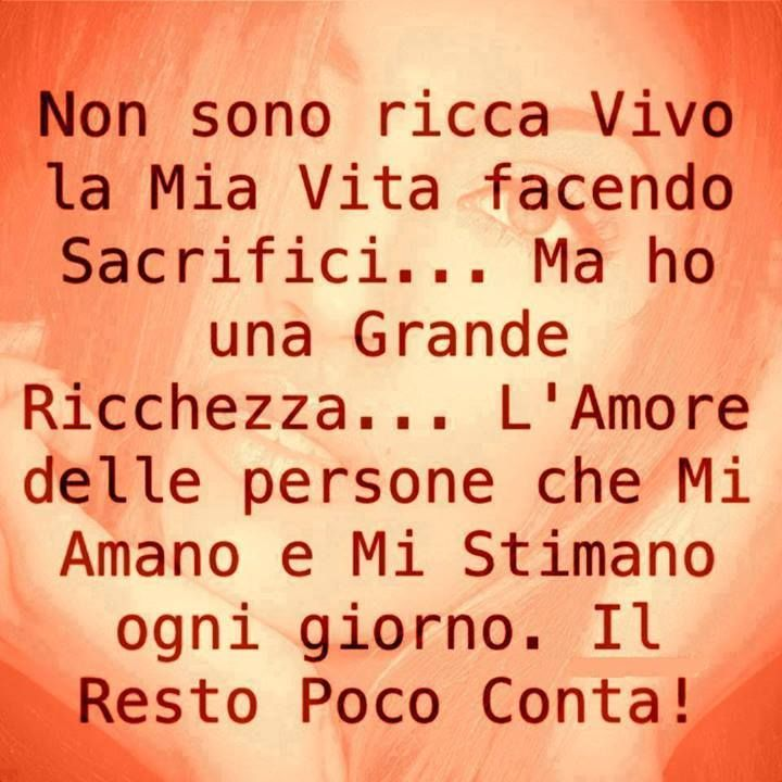 """Italian sayings! """"I'm not rich, I live my life making sacrifices ... but I have a great wealth .. with the people who love me and respect me every day. Little matters about the rest!"""""""