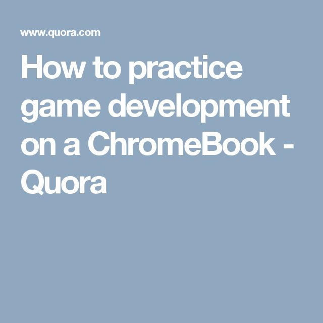 How to practice game development on a ChromeBook - Quora