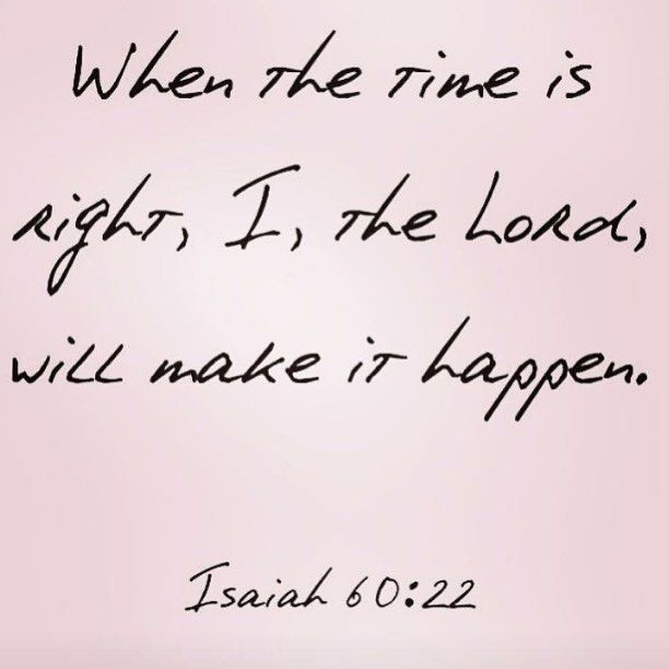 """When the time is right, I, the Lord, will make it happen."" Isaiah 60:22"