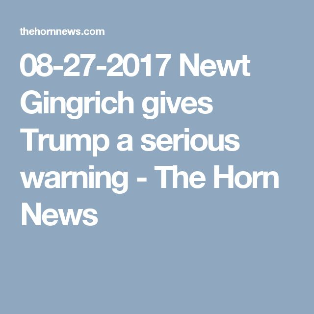 08-27-2017  Newt Gingrich gives Trump a serious warning - The Horn News