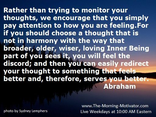 Rather than trying to monitor your thoughts, we encourage that you simply pay attention to how you are feeling.For if you should choose a thought that is not in harmony with the way that broader, older, wiser, loving Inner Being part of you sees it, you will feel the discord; and then you can easily redirect your thought to something that feels better and, therefore, serves you better.  Abraham