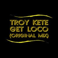 Troy Kete - Get Loco (Original Mix) by Troy Kete on SoundCloud