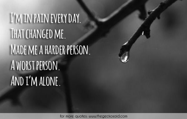 I'm in pain every day. That changed me. Made me a harder person. A worst person. And i'm alone.  #alone #changed #day #every #harder #loneliness #made #pain #person #quotes #sad #worst