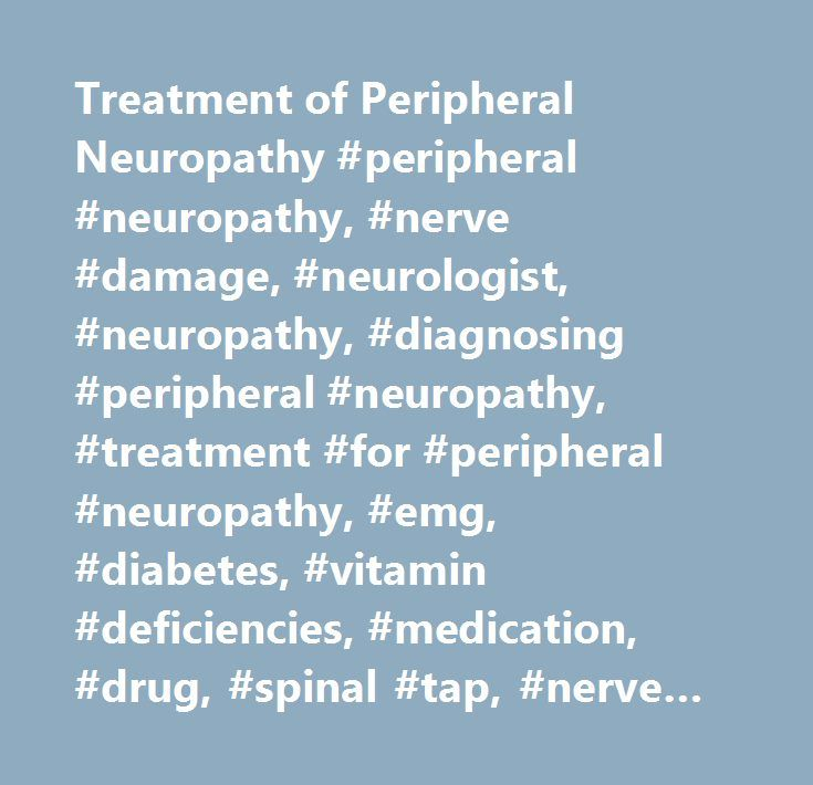 Treatment of Peripheral Neuropathy #peripheral #neuropathy, #nerve #damage, #neurologist, #neuropathy, #diagnosing #peripheral #neuropathy, #treatment #for #peripheral #neuropathy, #emg, #diabetes, #vitamin #deficiencies, #medication, #drug, #spinal #tap, #nerve #conduction http://denver.remmont.com/treatment-of-peripheral-neuropathy-peripheral-neuropathy-nerve-damage-neurologist-neuropathy-diagnosing-peripheral-neuropathy-treatment-for-peripheral-neuropathy-emg-diabetes-v/  # Understanding…