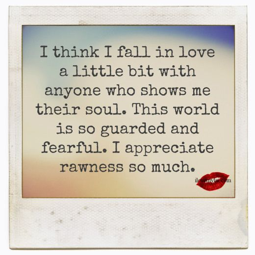 I think I fall in love a little bit with anyone who shows me their soul. :)