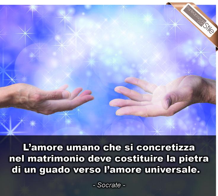 """""""L'amore umano che si concretizza nel matrimonio deve costruire la pietra di un guado verso l'amore universale"""" - Socrate"""