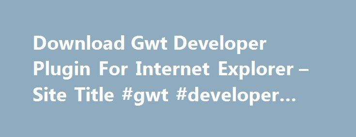 Download Gwt Developer Plugin For Internet Explorer – Site Title #gwt #developer #plugin http://reply.nef2.com/download-gwt-developer-plugin-for-internet-explorer-site-title-gwt-developer-plugin/  # Download Gwt Developer Plugin For Internet Explorer Oracle Technology Network is the ultimate, complete, and authoritative source of technical information and learning about Java. Free download gwt developer plugin for ie download software » gwt developer plugin ie download and interactive…