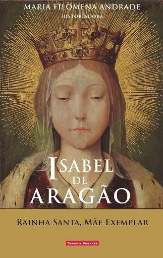 «Isabel de Aragão - Rainha Santa, Mãe exemplar», de Maria Filomena Andrade, é a nova proposta da Temas & Debates, que oferece a vida e percurso de uma das mais marcantes rainhas consortes da nossa história.