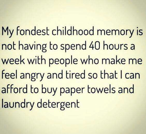 My fondest childhood memory is not having to spend 40 hours a week with people who make me angry and tired so I can buy paper towels and laundry detergent.