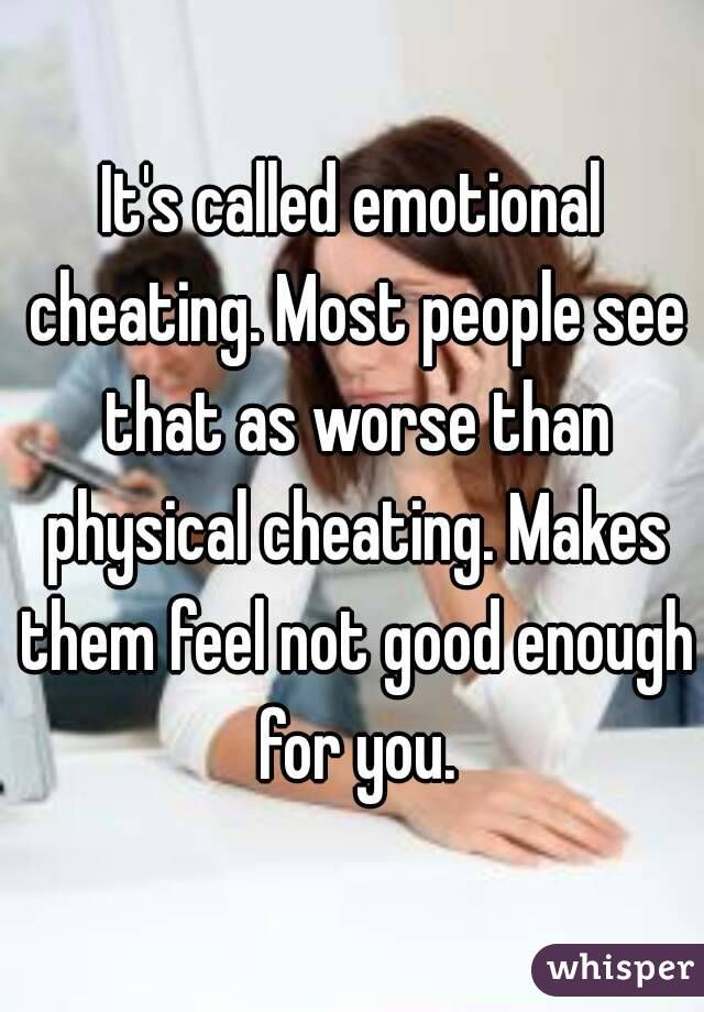 It's called emotional cheating. Most people see that as worse than ...